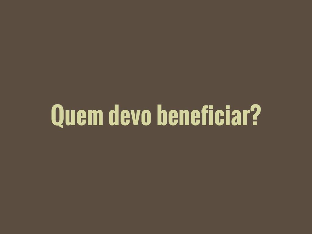 Quem devo beneficiar?
