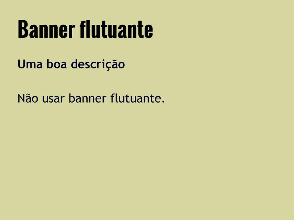 Uma boa descrição Não usar banner flutuante. Ba...