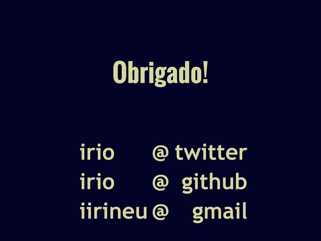 Obrigado! twitter github gmail irio irio iirine...