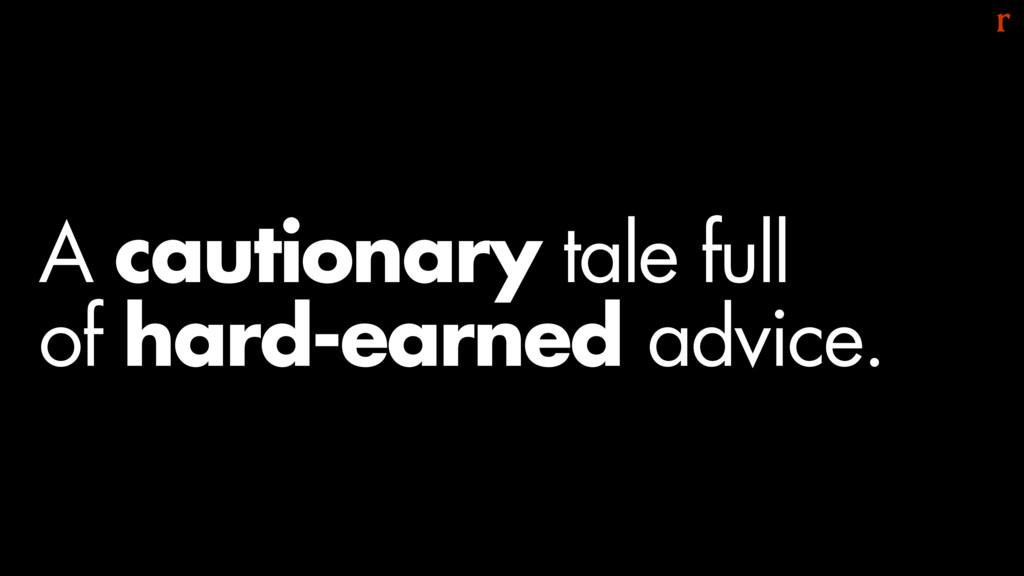 A cautionary tale full  of hard-earned advice.
