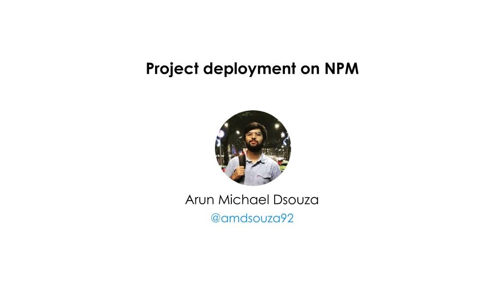 Project deployment on NPM Arun Michael Dsouza @...