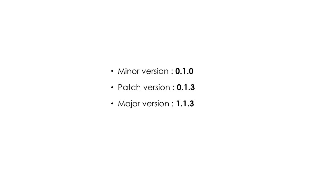 • Minor version : 0.1.0 • Patch version : 0.1.3...