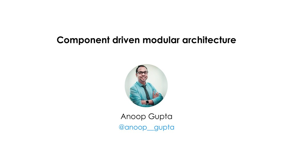 Component driven modular architecture Anoop Gup...