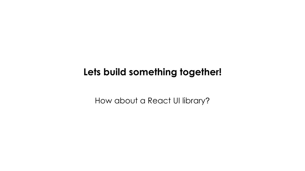Lets build something together! How about a Reac...