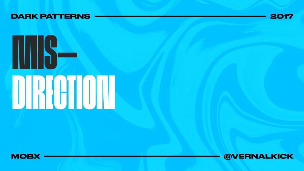 MIS— DIRECTION DARK PATTERNS 2017 MOBX @VERNALK...