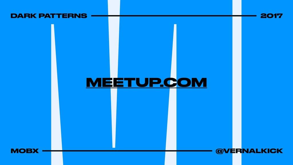 DARK PATTERNS 2017 MOBX @VERNALKICK MEETUP.COM