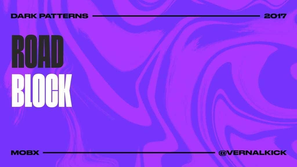 ROAD BLOCK DARK PATTERNS 2017 MOBX @VERNALKICK