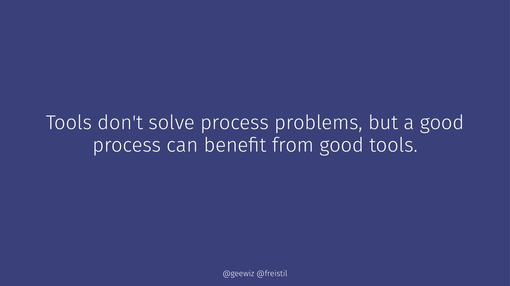 Tools don't solve process problems, but a good ...