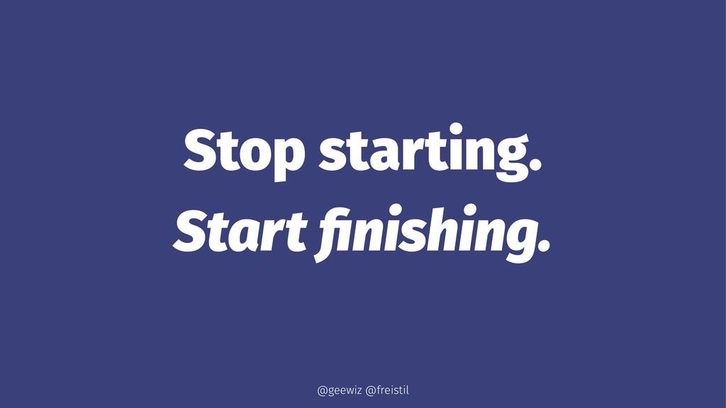 Stop starting. Start finishing. @geewiz @freistil