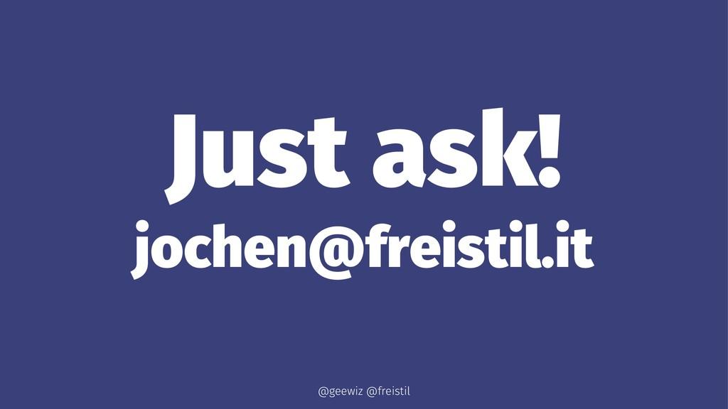 Just ask! jochen@freistil.it @geewiz @freistil