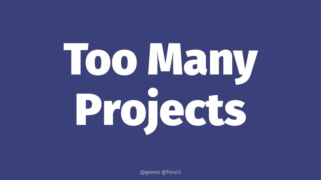 Too Many Projects @geewiz @freistil