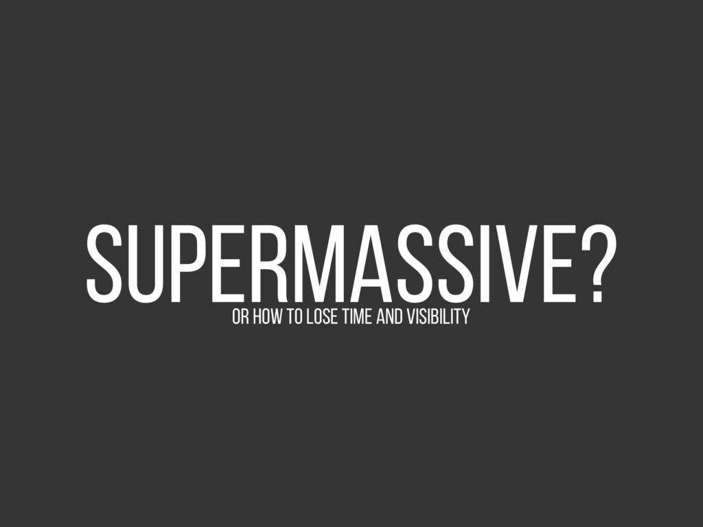 Supermassive? Or how to lose time and visibility