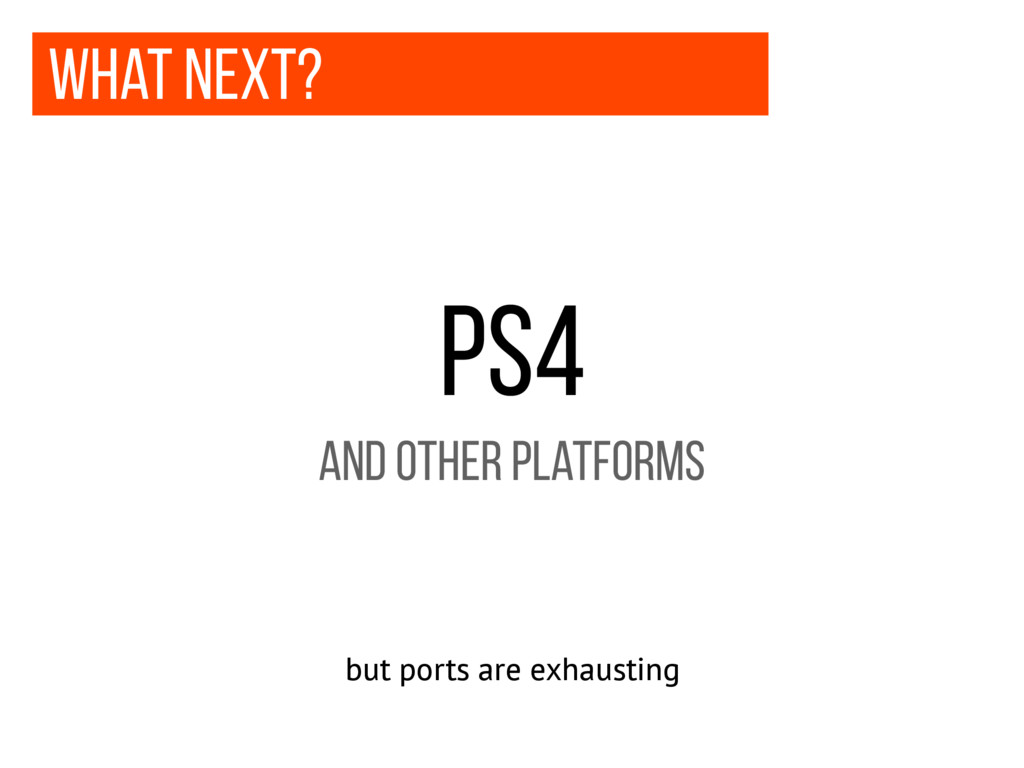 what next? ps4 and other platforms but ports ar...