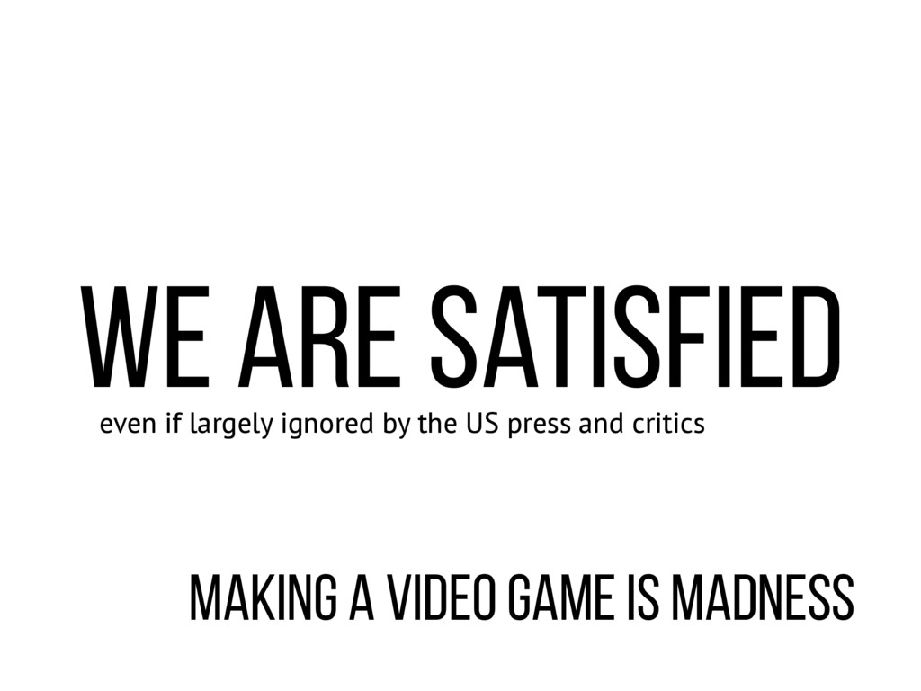 making a video game is madness even if largely ...