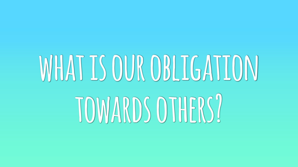 what is our obligation towards others?