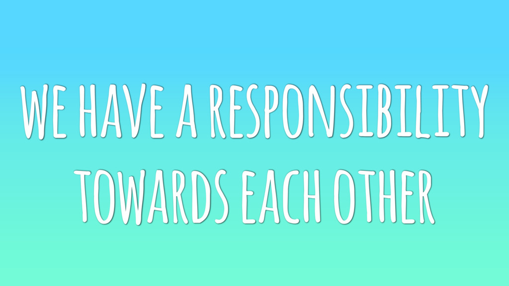 we have a responsibility towards each other