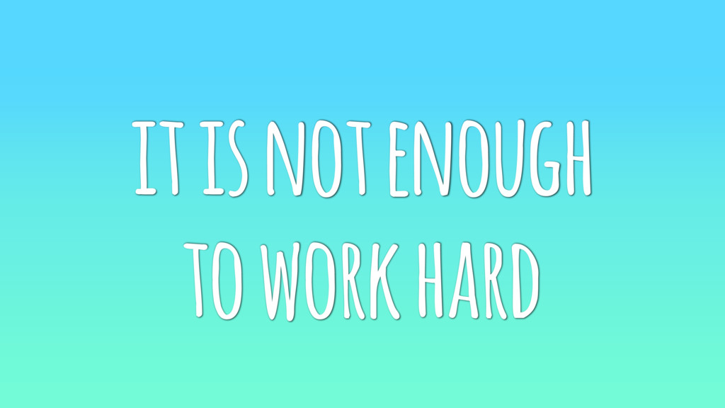 it is not enough to work hard