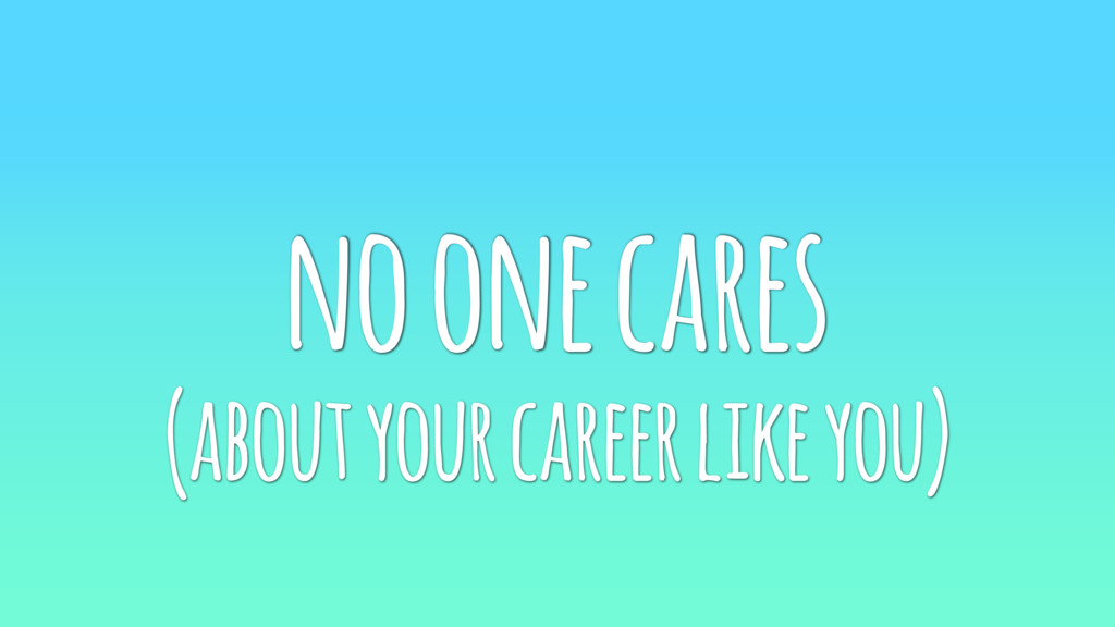 no one cares (about your career like you)