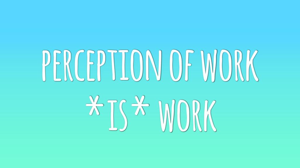 perception of work *is* work