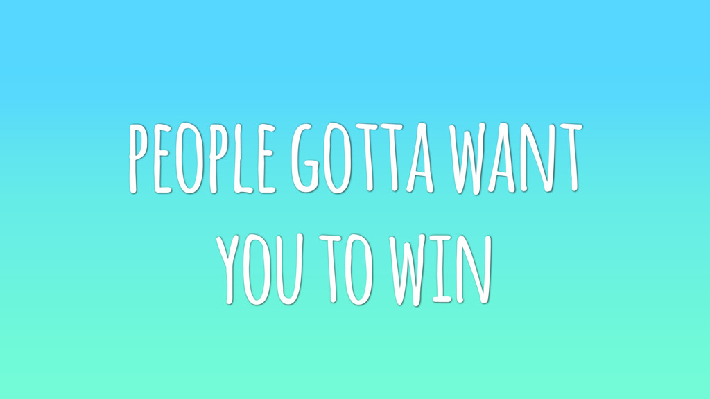 people gotta want you to win