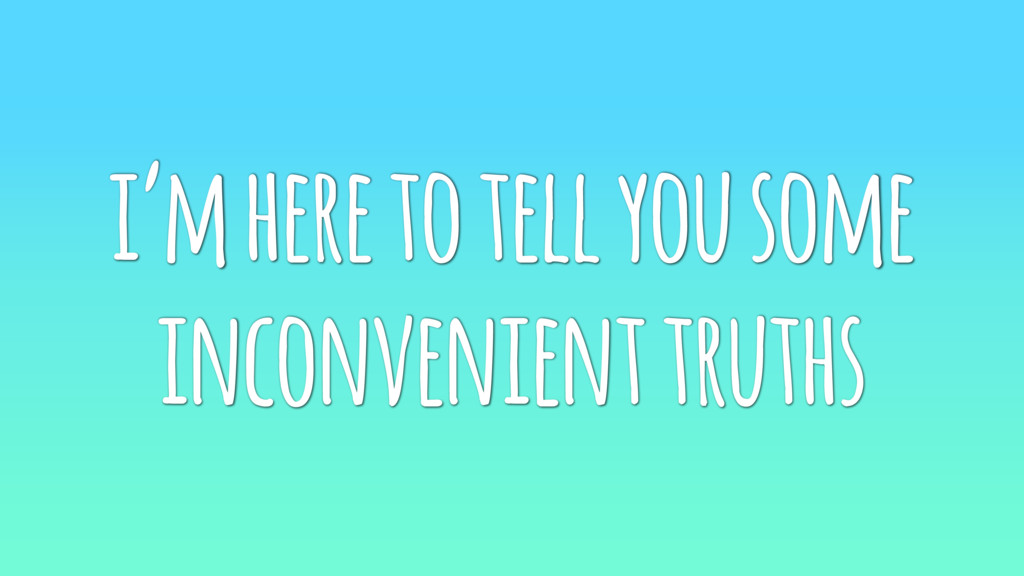 i'm here to tell you some inconvenient truths