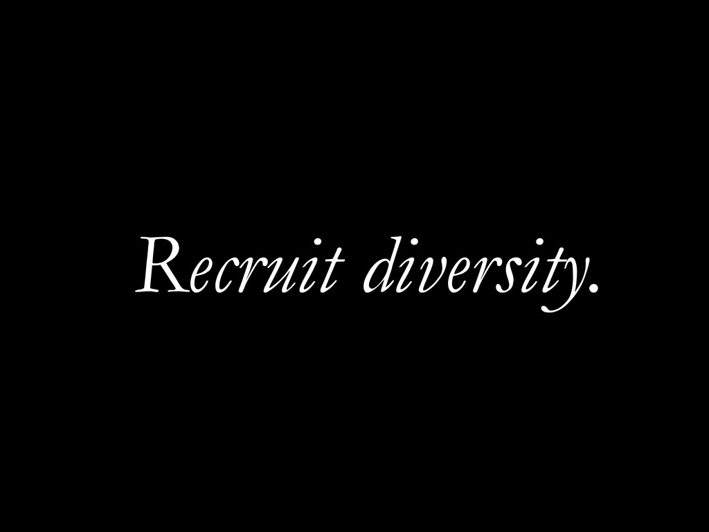 Recruit diversity.