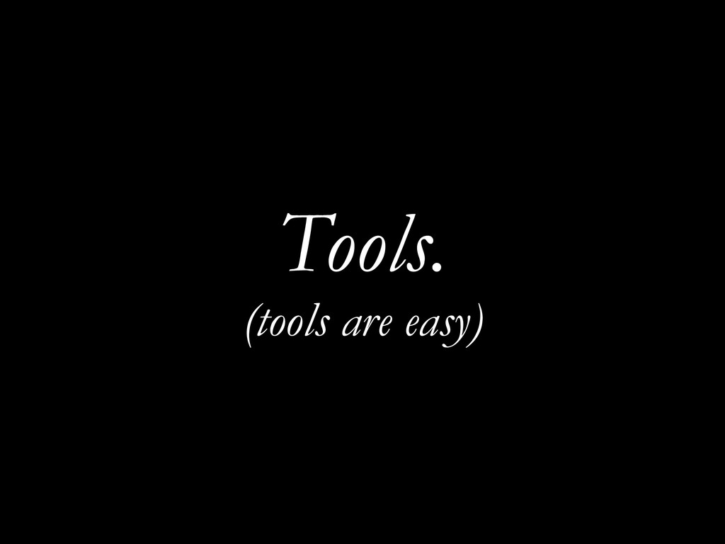 Tools. (tools are easy)