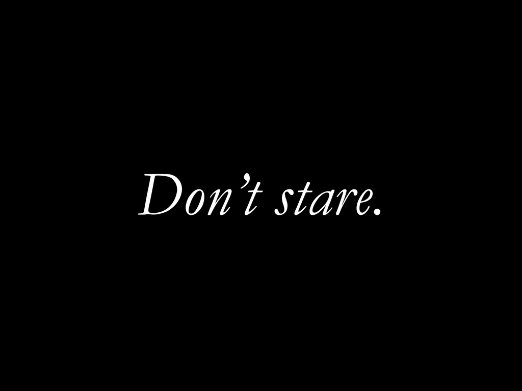 Don't stare.