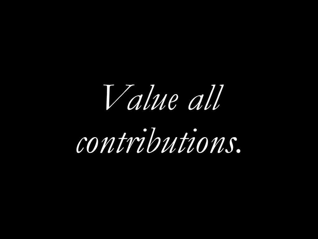 Value all contributions.