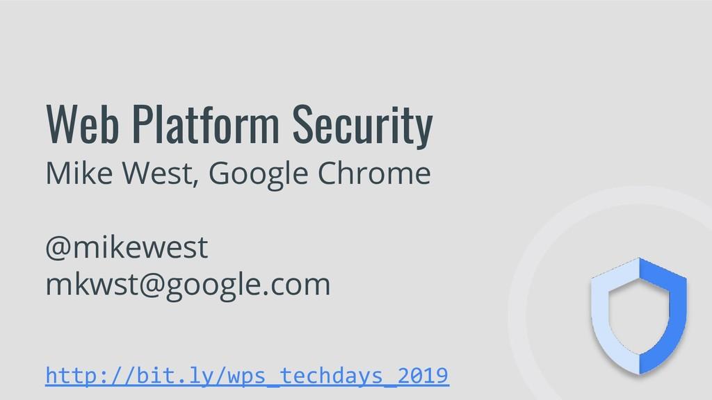 Web Platform Security Mike West, Google Chrome ...