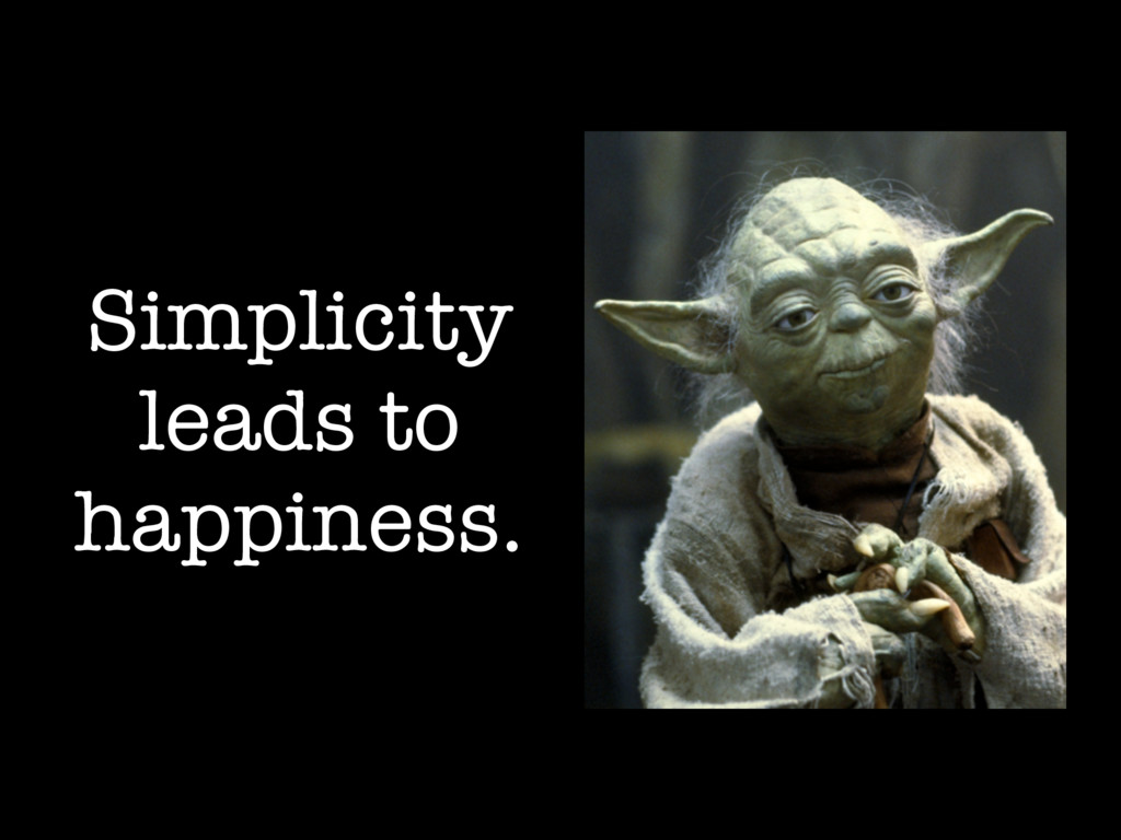 Simplicity leads to happiness.
