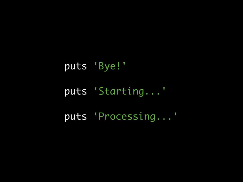 puts 'Bye!' puts 'Starting...' puts 'Processing...
