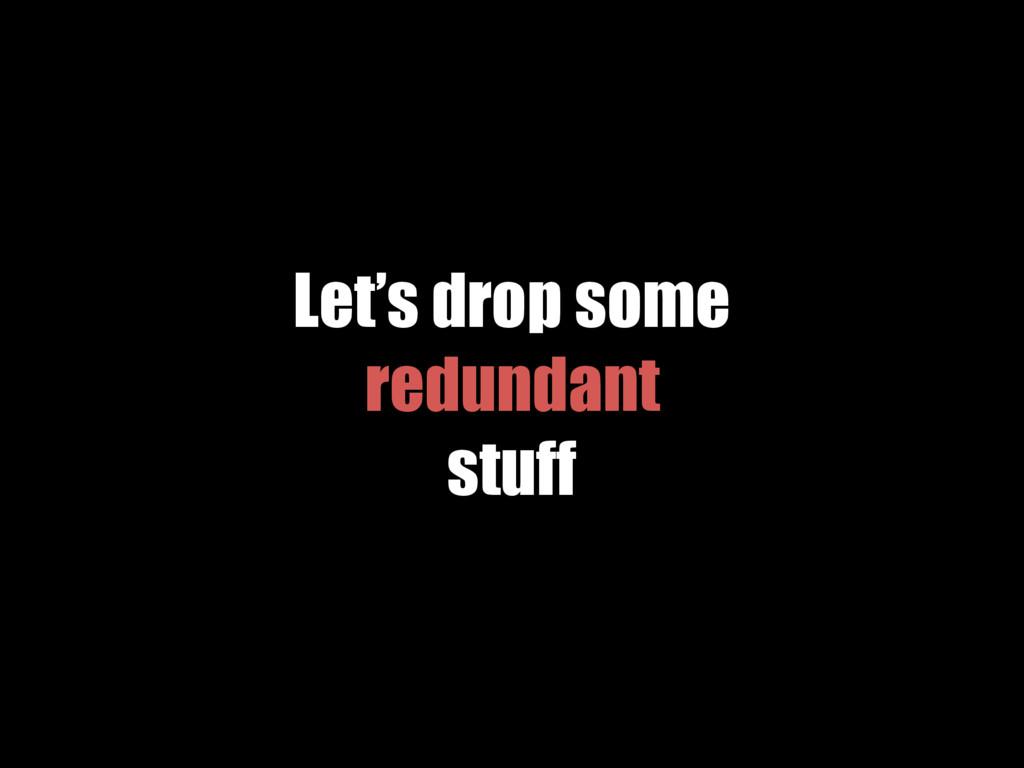 Let's drop some redundant stuff