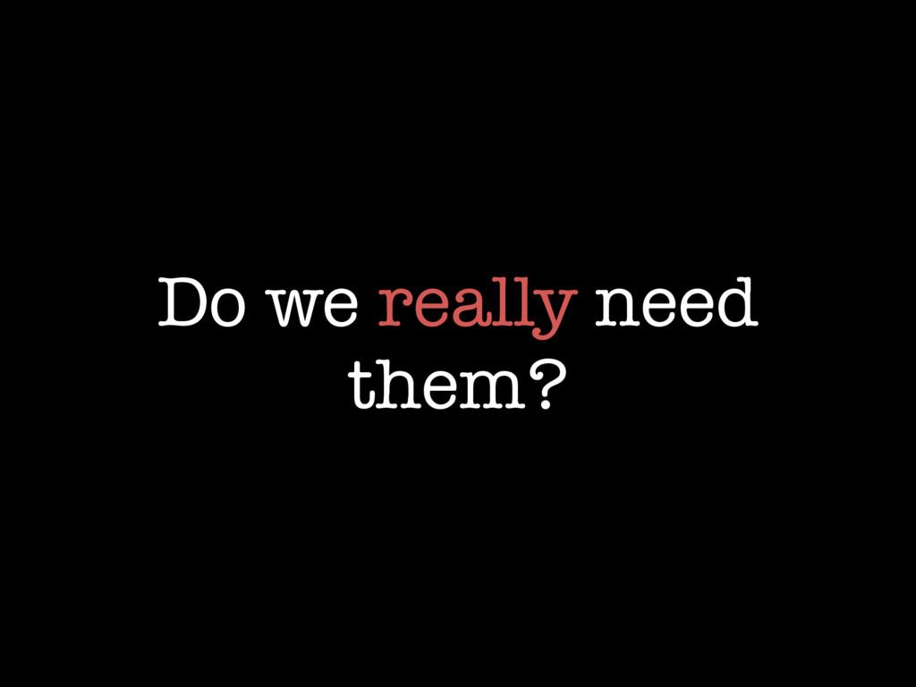 Do we really need them?