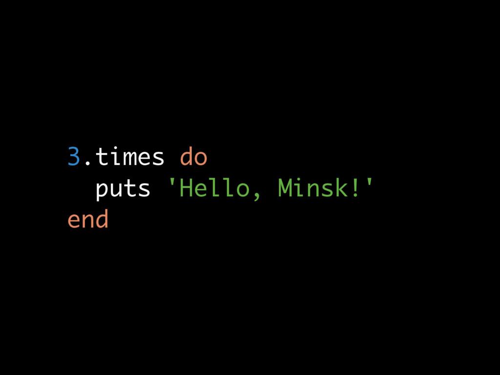 3.times do puts 'Hello, Minsk!' end