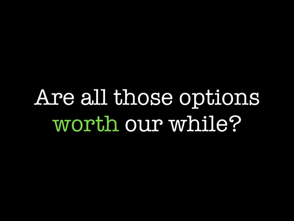 Are all those options worth our while?