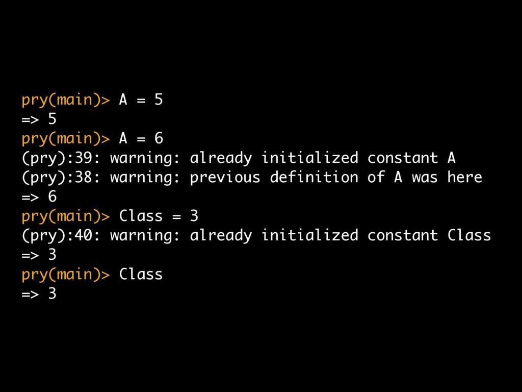 pry(main)> A = 5 => 5 pry(main)> A = 6 (pry):39...