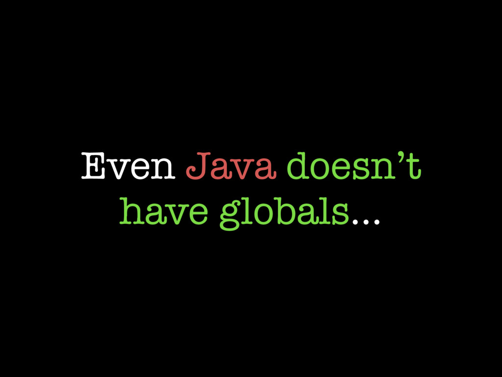 Even Java doesn't have globals…