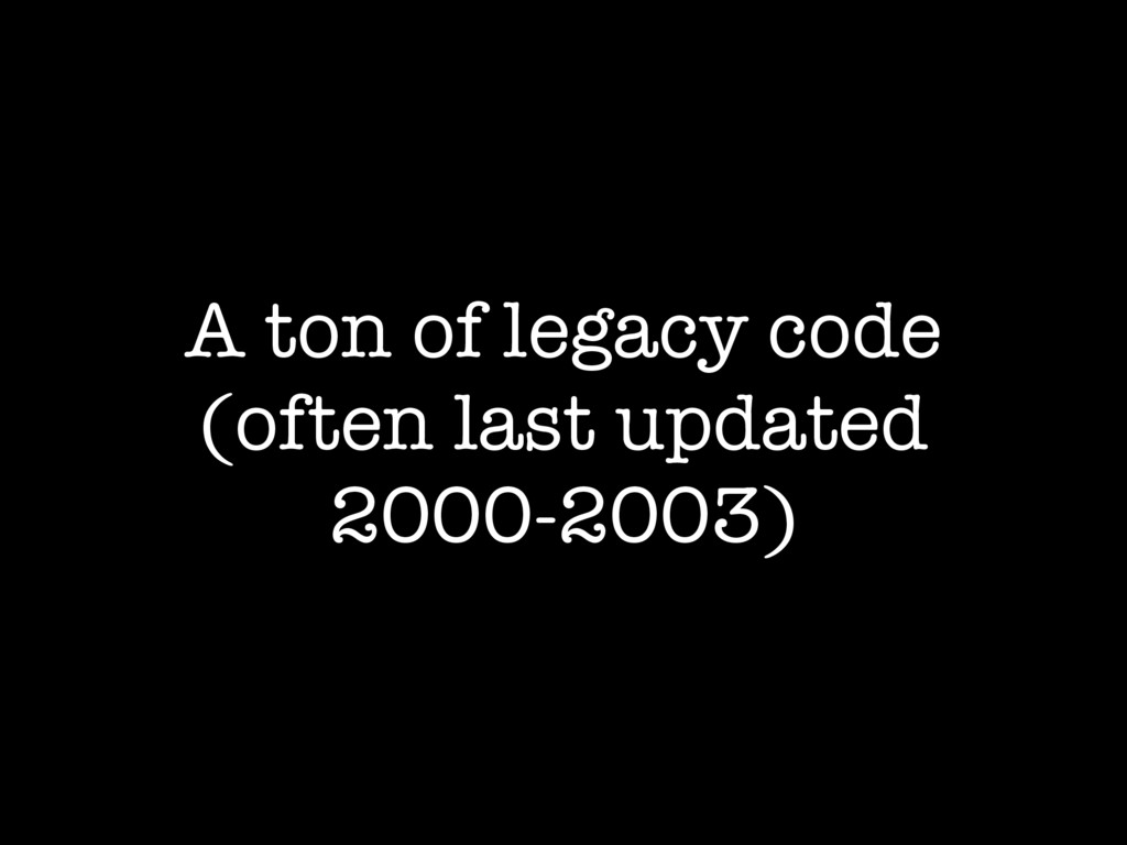 A ton of legacy code (often last updated 2000-2...