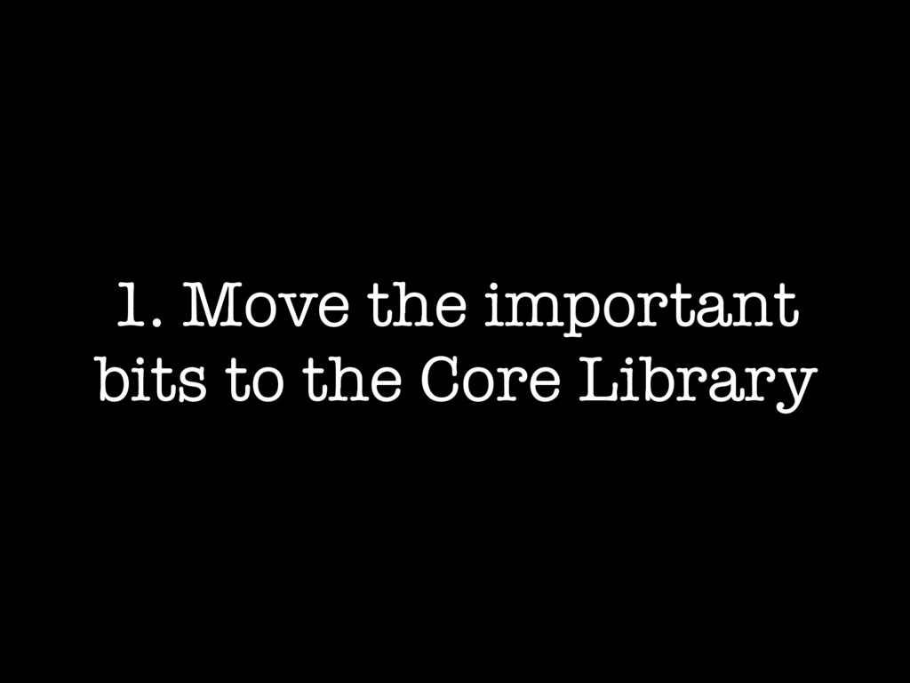 1. Move the important bits to the Core Library