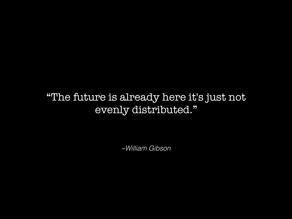 """–William Gibson """"Тhe future is already here it'..."""