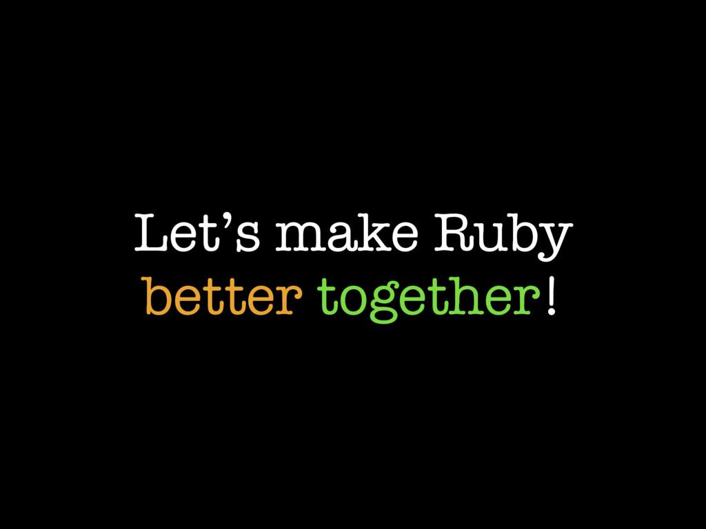 Let's make Ruby better together!