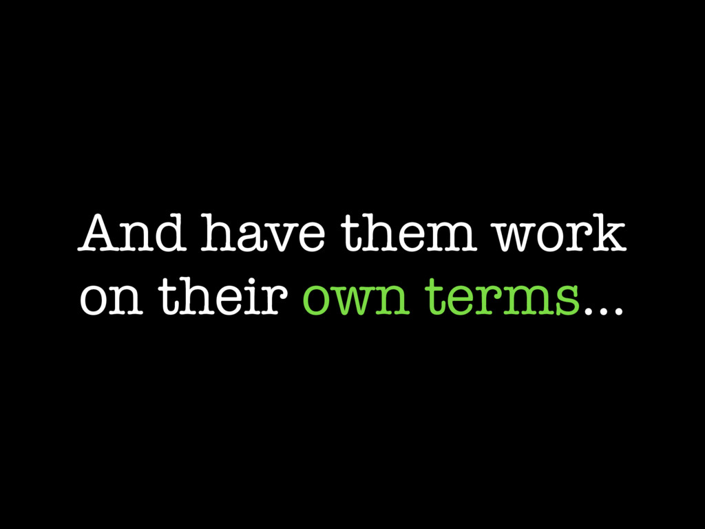 And have them work on their own terms…