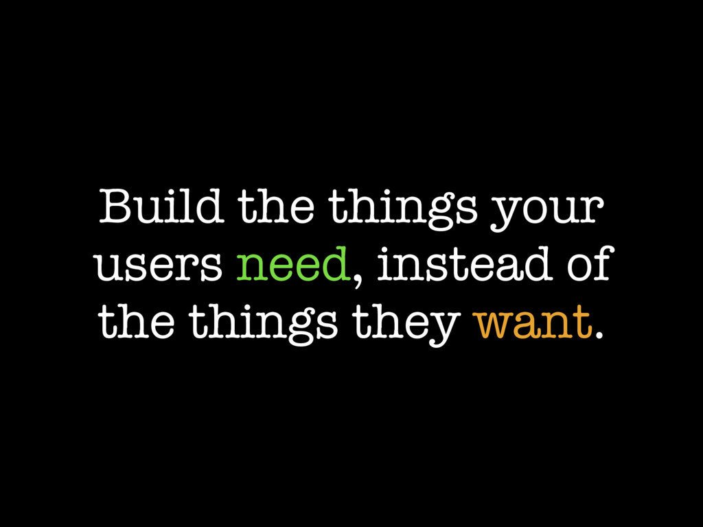Build the things your users need, instead of th...