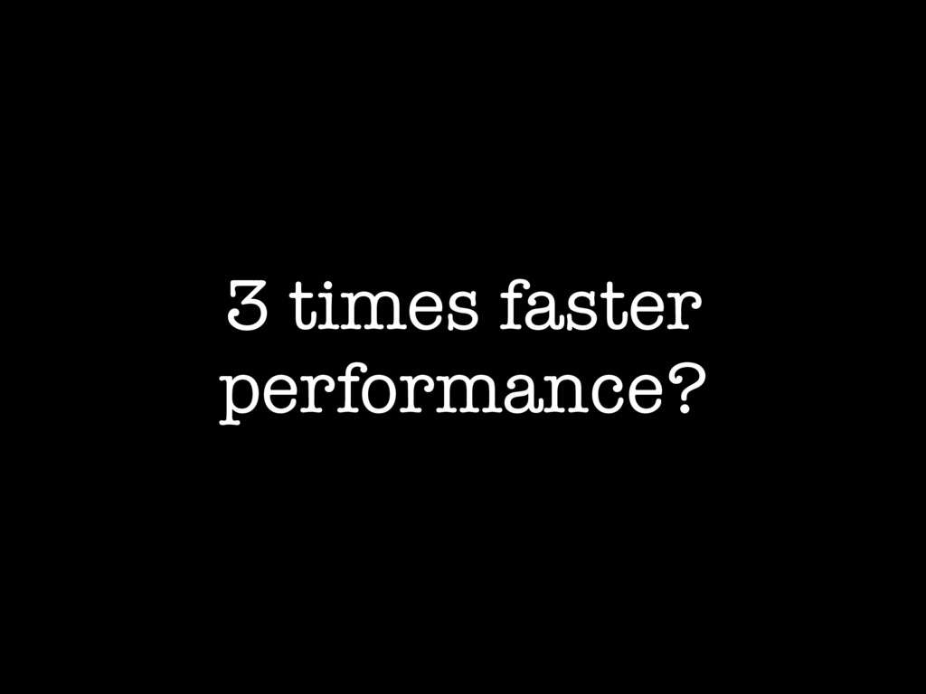 3 times faster performance?