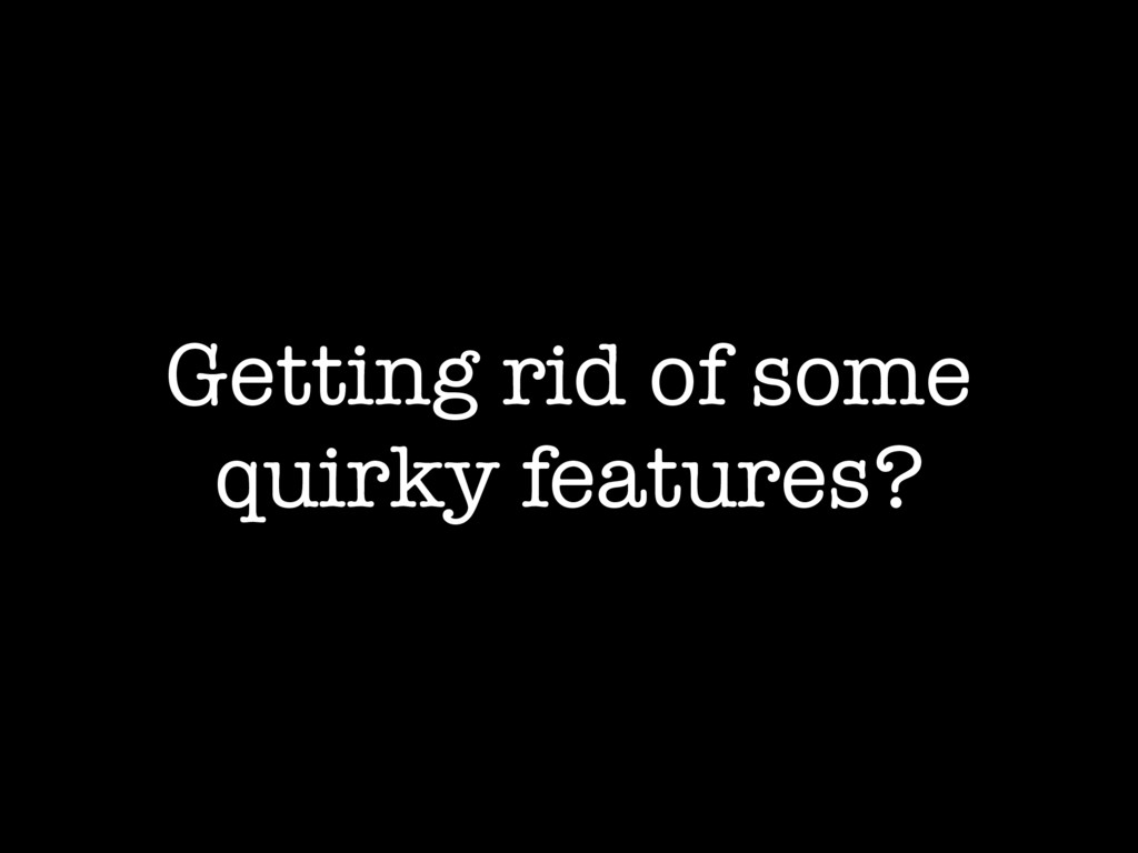 Getting rid of some quirky features?