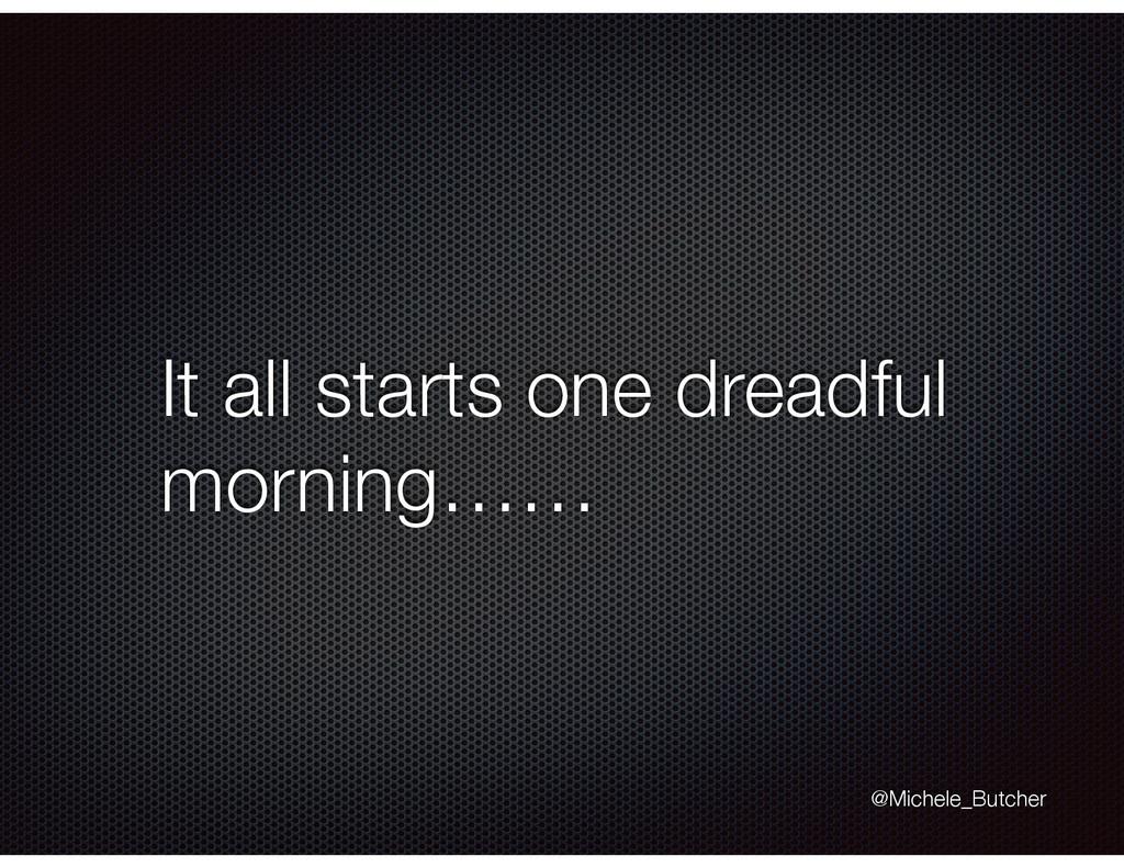 It all starts one dreadful morning…… @Michele_B...