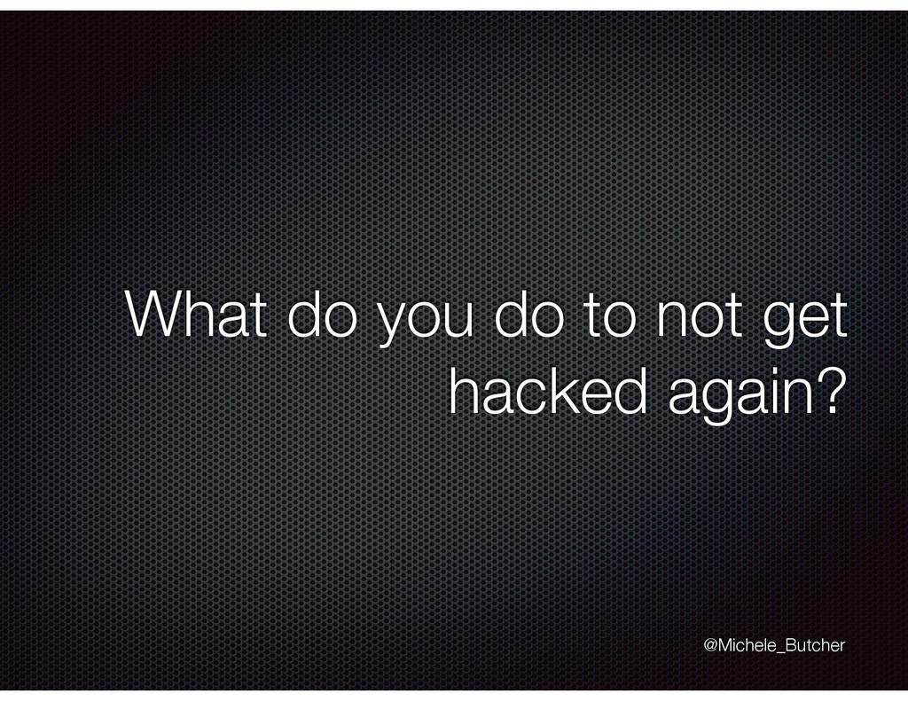 What do you do to not get hacked again? @Michel...