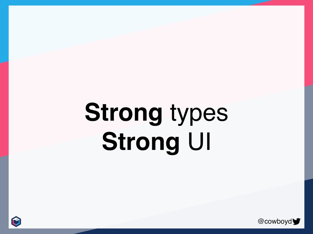 @cowboyd Strong types Strong UI