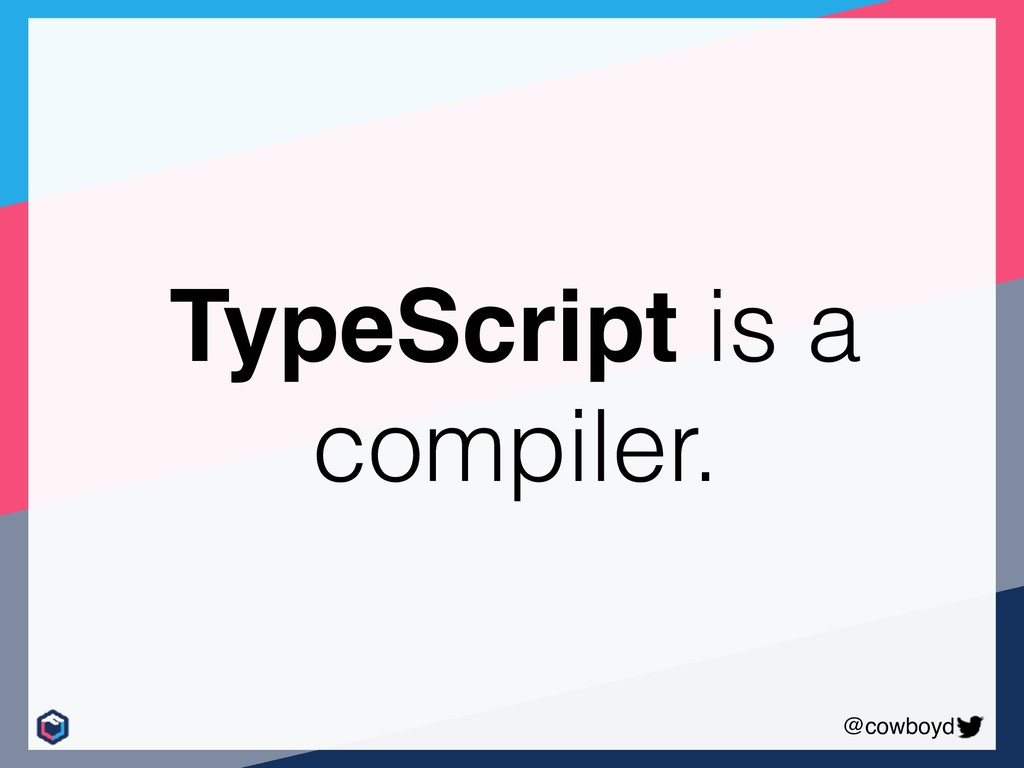 @cowboyd TypeScript is a compiler.
